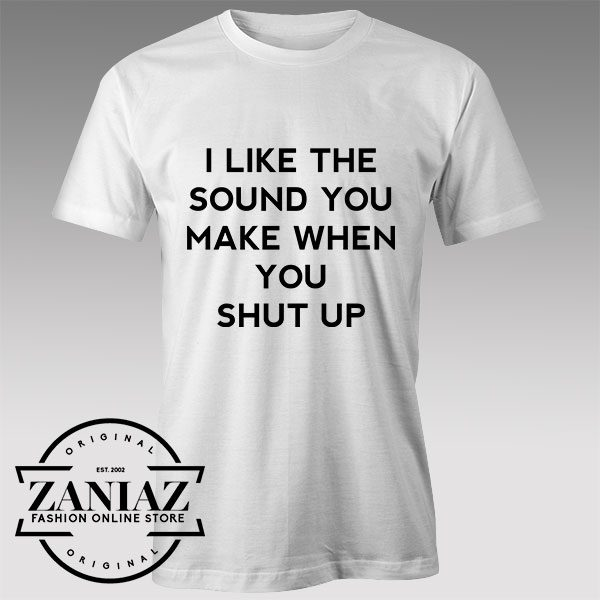 Tshirt I Like The Sound You Make When You Shut Up Tshirts Womens Tshirts Mens