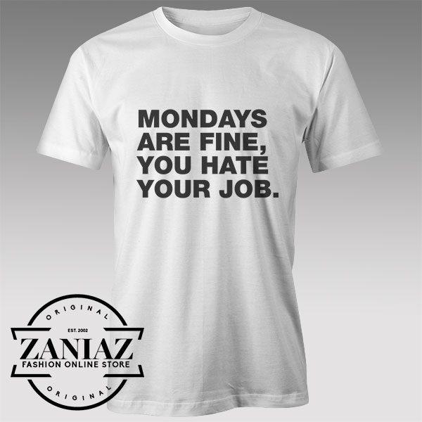 Tshirt Mondays are fine you hate your job Custom Tshirts Womens Tshirts Mens