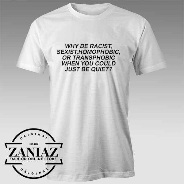 Tshirt Why be racist sexist homophobic transphobic Custom Tshirts Womens Tshirts Mens