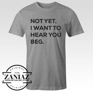 Tshirt Not Yet I Want To Hear Beg You Custom Tees Womens and Mens Size S-3XL