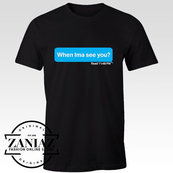 Tshirt When Ima See You Custom Tees Womens and Mens Size S-3XL