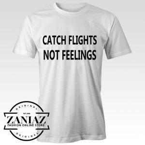 Tshirt Catch Flights Not Feelings Custom Tees Womens and Mens Size S-3XL
