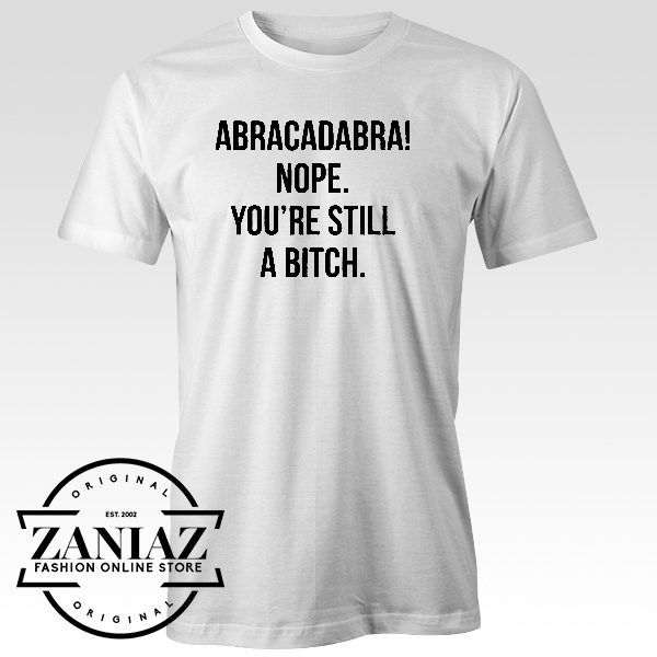 Abracadabra Nope. You're Still a Bitch TShirt
