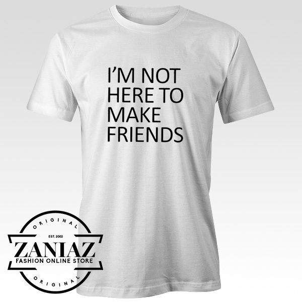 Buy Tshirt I'm Not Here to Make Friends