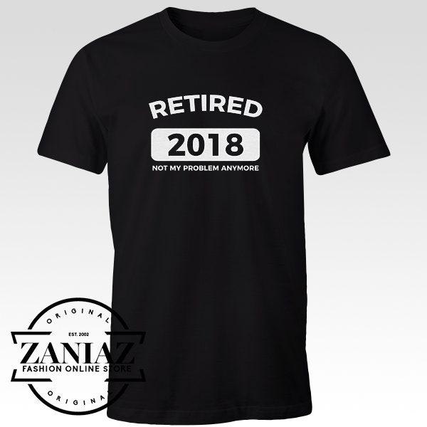 Buy Tshirt Retired 2018 Not My Problem Anymore