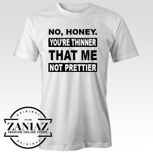 Custom No Honey You Are Thinner That Me Not Prettier Tshirt
