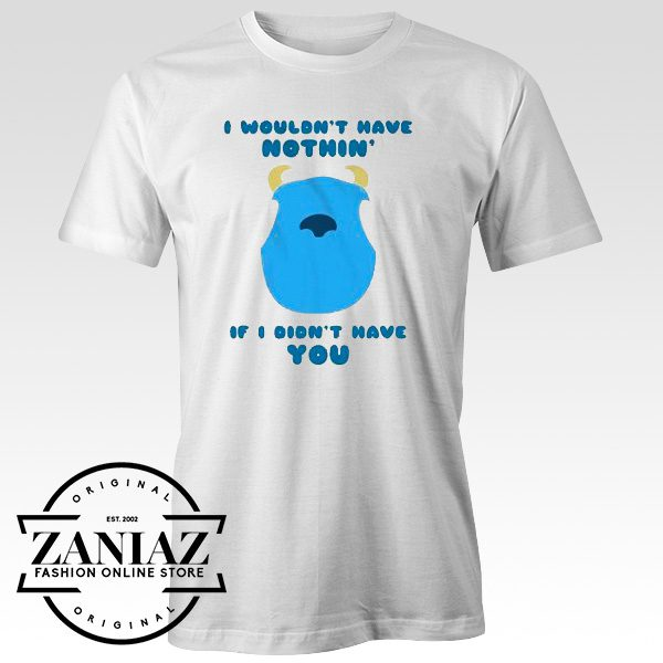 I Wouldn't Have Nothing If I Didn't Have You Shirt