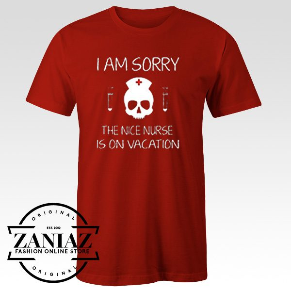 Tshirt I Am Sorry The Nice Nurse Is On Vacation