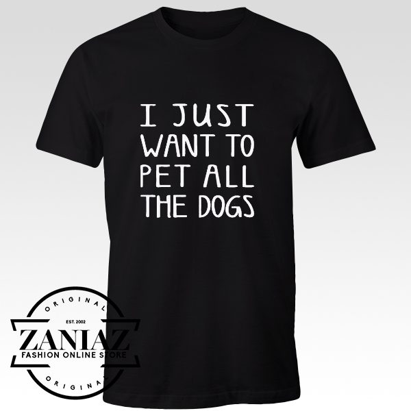 Cheap Tshirt I Just Want To PET ALL The DOGS Shirt Gift