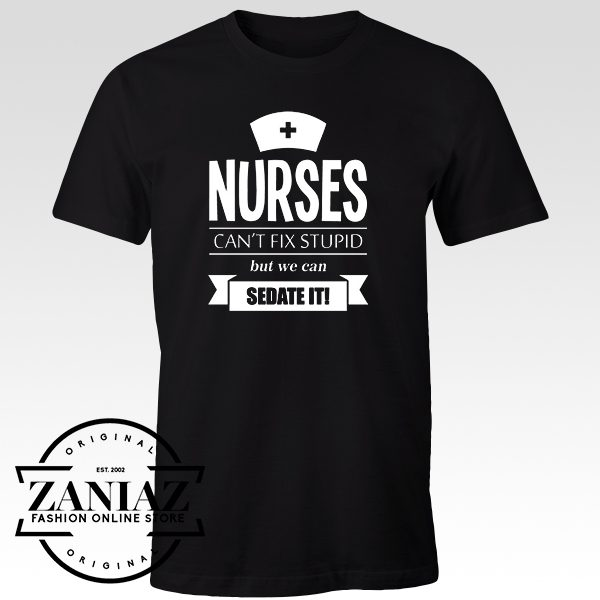 Cheap Tshirt Nurses Can't Fix Stupid but We can Sedate It