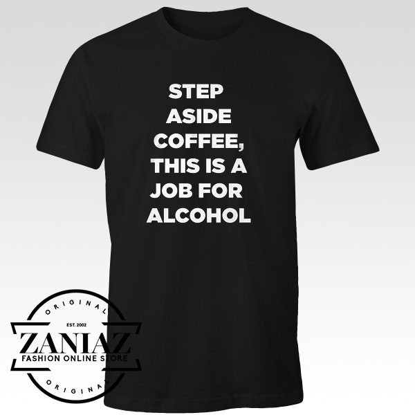 Step Aside Coffee Tshirt Alcohol is Here Quotes Tee