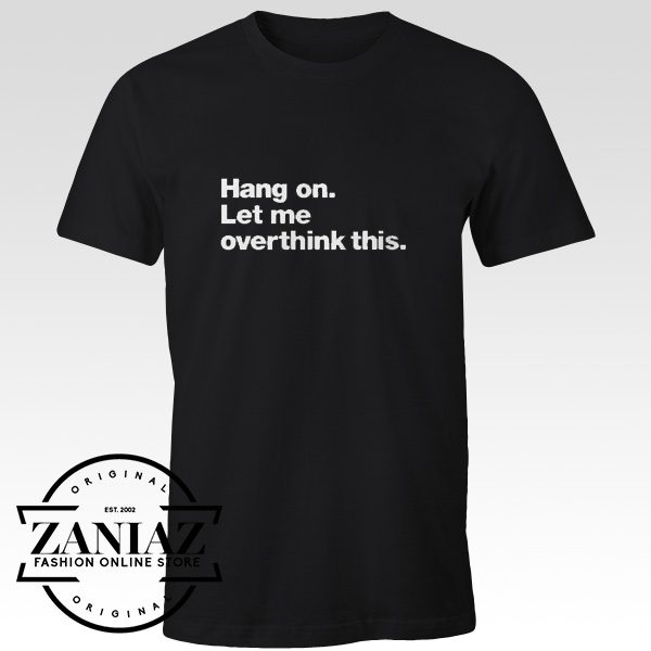Hang on. Let me Overthink This. Gift Quotes Tshirt