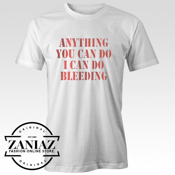 Anything You Can Do I Can Do Bleeding T shirt
