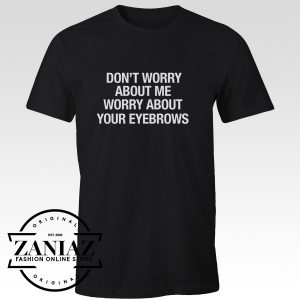 Buy Cheap Tshirt Worry About Your Eyebrows