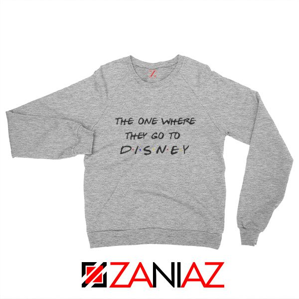 Disney Sweater The One Where They Go to Disney Sweatshirt Gift Sport Grey