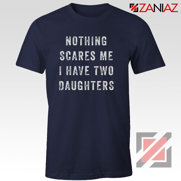 Fathers Day Cheap Tshirt Nothing Scares Me, I Have Two Daughters Navy Blue