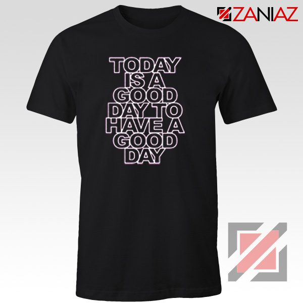 Today is a good Day to Have a Good Day Shirt Gift Cheap Tshirt Black