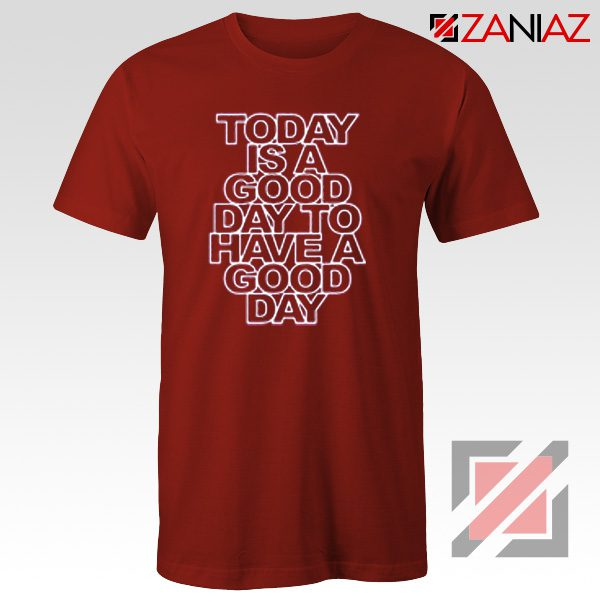 Today is a good Day to Have a Good Day Shirt Gift Cheap Tshirt Red
