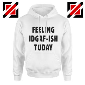 Feeling IDGAF Today Funny Unisex Hoodies Women Offensive Hoodie White