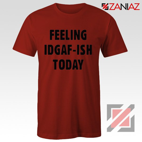 Feeling IDGAF Today Funny Unisex Shirt Women Offensive Shirt Red