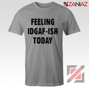 Feeling IDGAF Today Funny Unisex Shirt Women Offensive Shirt Sport Grey