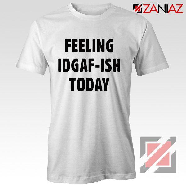 Feeling IDGAF Today Funny Unisex Shirt Women Offensive Shirt White