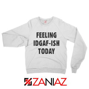Feeling IDGAF Today Funny Unisex Sweatshirt Women Offensive Sweater White