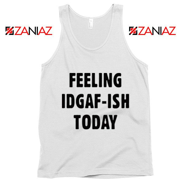 Feeling IDGAF Today Funny Unisex Tank Top Women Offensive Tank Top White
