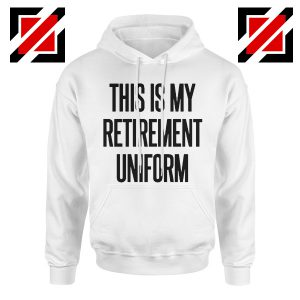 Funny Retirement Gift Hoodie This Is My Retirement Uniform Hoodie White