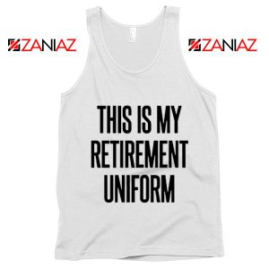 Funny Retirement Gift Tank Top This Is My Retirement Uniform Tank Top White