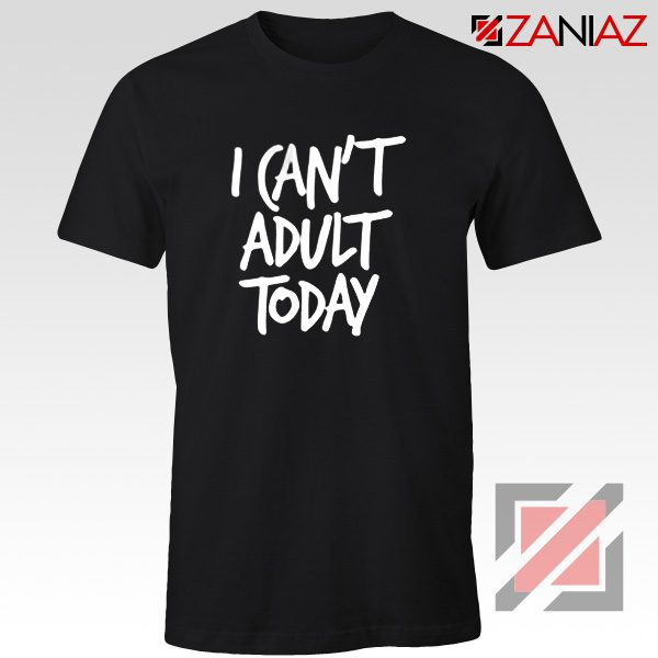I Can't Adult Today Shirt Funny Women's T Shirt Gift for Her Black