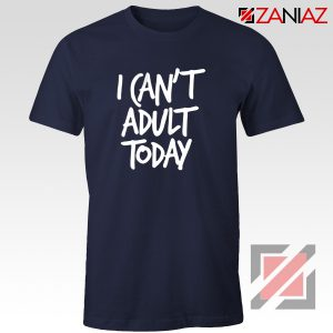 I Can't Adult Today Shirt Funny Women's T Shirt Gift for Her Navy Blue
