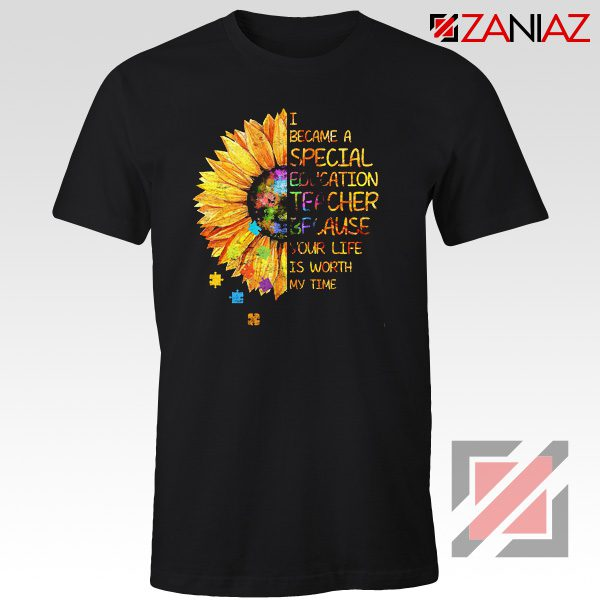 Shirt I Became A Teacher Because Your Life Is Worth My Time Tee Black