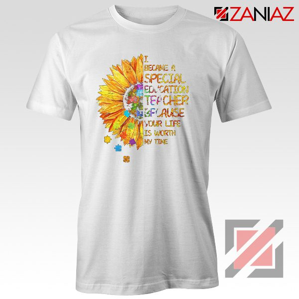 Shirt I Became A Teacher Because Your Life Is Worth My Time Tee White