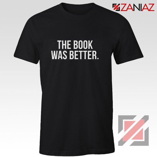 The Book Was Better T-shirt Cheap Funny Slogan Gift for Book Lover Black