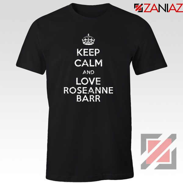 Keep Calm and Love Roseanne Barr T-Shirt Stand up Comedian Black