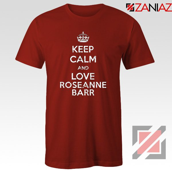 Keep Calm and Love Roseanne Barr T-Shirt Stand up Comedian Red