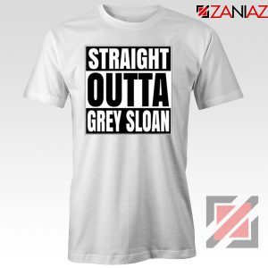 Straight Outta Grey Sloan Tshirt Grey's Anatomy Best Tee Shirt White