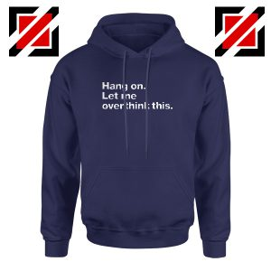 Hang On Hoodie Let Me Overthink This Women Hoodie Size S-2XL Navy Blue