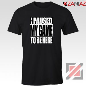I Paused My Game T-Shirt Video Gamer Funny Tee Shirt Size S-3XL Black