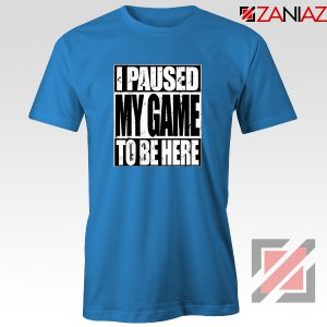 I Paused My Game T-Shirt Video Gamer Funny Tee Shirt Size S-3XL Blue