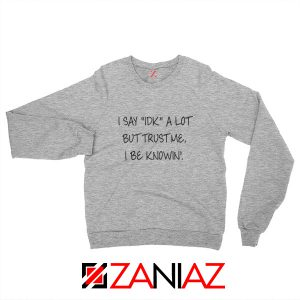 I Say IDK A Lot Sweatshirt Cool Funny Quotes Sweatshirt Size S-2XL Sport Grey