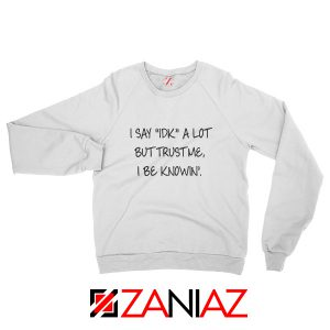 I Say IDK A Lot Sweatshirt Cool Funny Quotes Sweatshirt Size S-2XL White
