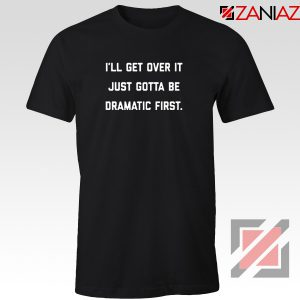 I'll Get Over It T-shirt Must be Dramatic Tee Shirt Size S-3XL Black