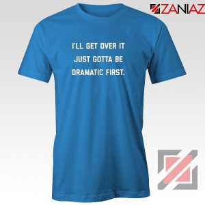 I'll Get Over It T-shirt Must be Dramatic Tee Shirt Size S-3XL Blue