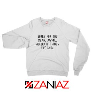 Sorry For The Mean Awful Accurate Things Sweatshirt Sarcastic White