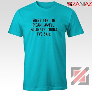 Sorry For The Mean Awful Accurate Things Tshirt Sarcastic Tees Light Blue