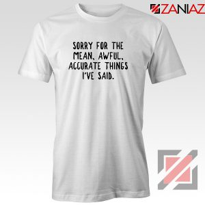 Sorry For The Mean Awful Accurate Things Tshirt Sarcastic Tees White
