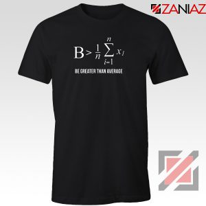 Be Greater Than Average T-Shirt Mathematics Gift Tee Shirt Size S-3XL Black