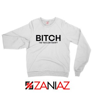 Bitch I'm Taylor Swift Sweatshirt Music Lover Women Sweatshirt White